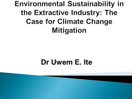 Dr Uwem E. Ite.  Sustainability and its Dimensions  Environmental Sustainability and Requirements  Overview of the Extractive Industry  Extractive.