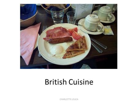 CHARLOTTE LOUCA British Cuisine. CHARLOTTE LOUCA Meals and Meal Times 3 main meals a day: 1.Breakfast - between 7:00 &9:00, 2.Lunch - between 12:00 &13:30.