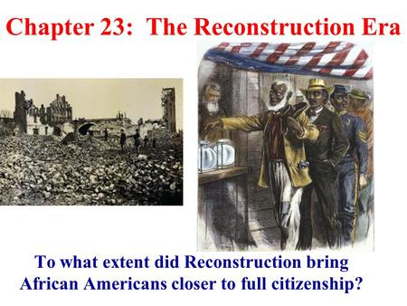 Chapter 23: The Reconstruction Era To what extent did Reconstruction bring African Americans closer to full citizenship?