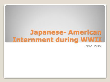 Japanese- American Internment during WWII 1942-1945.