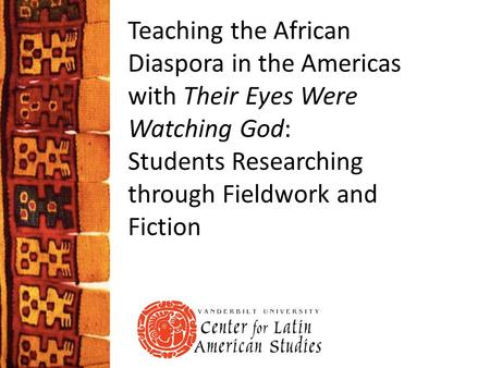 Teaching the African Diaspora in the Americas with Their Eyes Were Watching God: Students Researching through Fieldwork and Fiction.