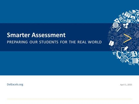 Click to edit Master title style Smarter Assessment PREPARING OUR STUDENTS FOR THE REAL WORLD April 1, 2015 DelExcels.org.