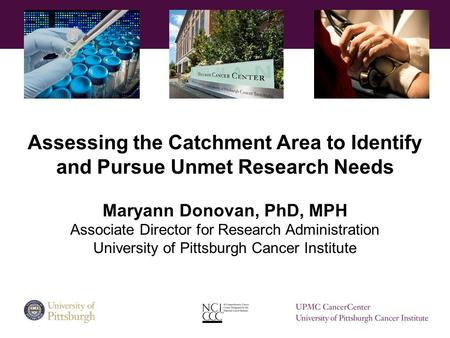 Assessing the Catchment Area to Identify and Pursue Unmet Research Needs Maryann Donovan, PhD, MPH Associate Director for Research Administration University.