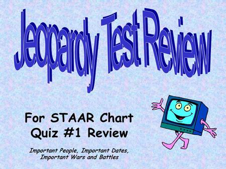 For STAAR Chart Quiz #1 Review Important People, Important Dates, Important Wars and Battles.