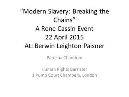 """Modern Slavery: Breaking the Chains"" A Rene Cassin Event 22 April 2015 At: Berwin Leighton Paisner Parosha Chandran Human Rights Barrister 1 Pump Court."