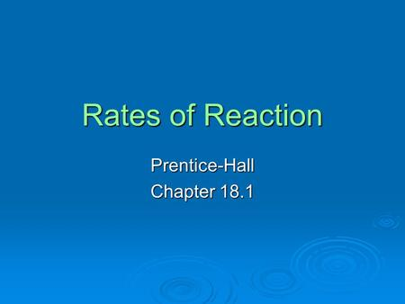 Rates of Reaction Prentice-Hall Chapter 18.1. Objectives  Describe how to express the rate of a chemical reaction.  Identify four factors that influence.