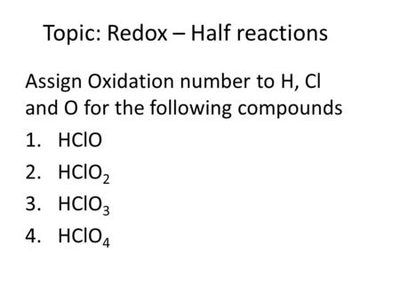Topic: Redox – Half reactions Assign Oxidation number to H, Cl and O for the following compounds 1.HClO 2.HClO 2 3.HClO 3 4.HClO 4.