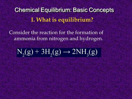 Consider the reaction for the formation of ammonia from nitrogen and hydrogen. I. What is equilibrium? Chemical Equilibrium: Basic Concepts.