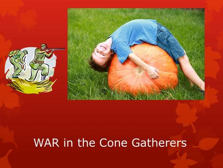 WAR in the Cone Gatherers.  As well as the 2 nd World War that is raging around them, the characters of the Cone Gatherers experience many conflicts.
