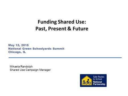 Funding Shared Use: Past, Present & Future Mikaela Randolph Shared Use Campaign Manager May 12, 2015 National Green Schoolyards Summit Chicago, IL.