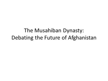 The Musahiban Dynasty: Debating the Future of Afghanistan