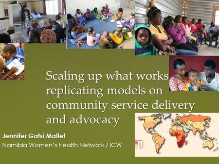 Scaling up what works: replicating models on community service delivery and advocacy Jennifer Gatsi Mallet Namibia Women's Health Network / ICW.
