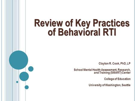 Review of Key Practices of Behavioral RTI Clayton R. Cook, PhD, LP School Mental Health Assessment, Research, and Training (SMART) Center College of Education.
