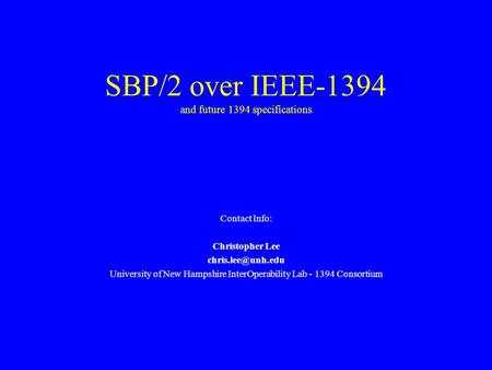 SBP/2 over IEEE-1394 and future 1394 specifications Contact Info: Christopher Lee University of New Hampshire InterOperability Lab -