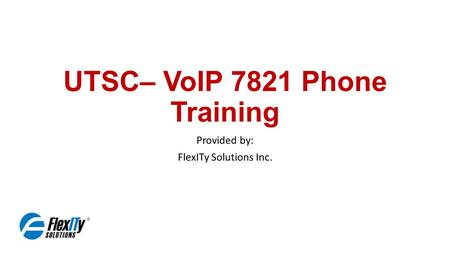 UTSC– VoIP 7821 Phone Training Provided by: FlexITy Solutions Inc.