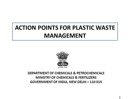 1 ACTION POINTS FOR PLASTIC WASTE MANAGEMENT DEPARTMENT OF CHEMICALS & PETROCHEMICALS MINISTRY OF CHEMICALS & FERTILIZERS GOVERNMENT OF INDIA, NEW DELHI.