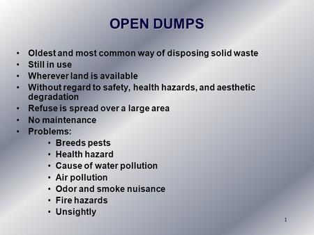 1 OPEN DUMPS Oldest and most common way of disposing solid waste Still in use Wherever land is available Without regard to safety, health hazards, and.