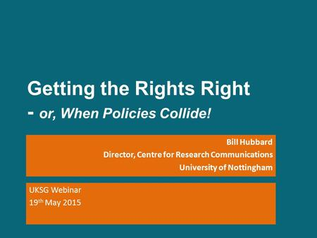 Getting the Rights Right - or, When Policies Collide! Bill Hubbard Director, Centre for Research Communications University of Nottingham UKSG Webinar 19.