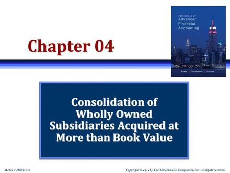 Copyright © 2012 by The McGraw-Hill Companies, Inc. All rights reserved. McGraw-Hill/Irwin Chapter 04 Consolidation of Wholly Owned Subsidiaries Acquired.