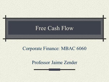Free Cash Flow Corporate Finance: MBAC 6060 Professor Jaime Zender.