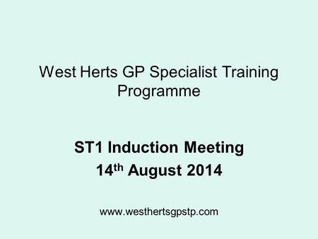 West Herts GP Specialist Training Programme ST1 Induction Meeting 14 th August 2014 www.westhertsgpstp.com.