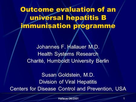 Hallauer 06/20011 Outcome evaluation of an universal hepatitis B immunisation programme Johannes F. Hallauer M.D. Health Systems Research Charité, Humboldt.
