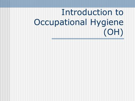 "Introduction to Occupational Hygiene (OH) Definition ""The science and art devoted to the anticipation, recognition, evaluation and control of factors."