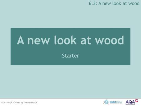 © 2015 AQA. Created by Teachit for AQA. A new look at wood Starter 6.3: A new look at wood.