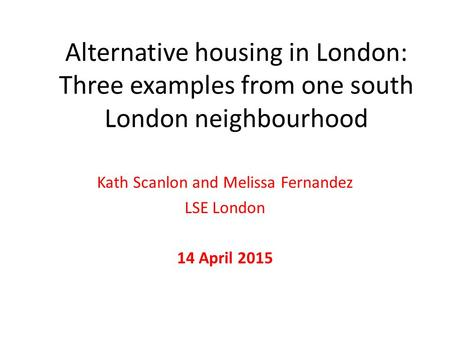 Alternative housing in London: Three examples from one south London neighbourhood Kath Scanlon and Melissa Fernandez LSE London 14 April 2015.