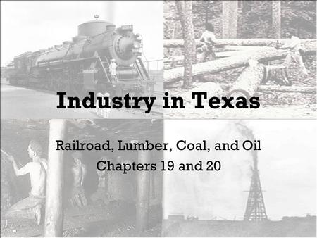 Industry in Texas Railroad, Lumber, Coal, and Oil Chapters 19 and 20.