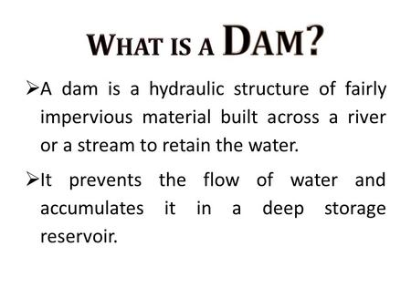  A dam is a hydraulic structure of fairly impervious material built across a river or a stream to retain the water.  It prevents the flow of water and.