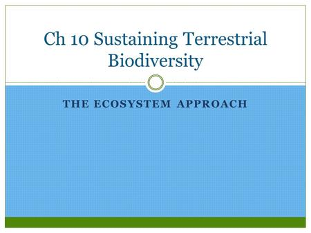 THE ECOSYSTEM APPROACH Ch 10 Sustaining Terrestrial Biodiversity.