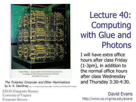 David Evans  CS150: Computer Science University of Virginia Computer Science Lecture 40: Computing with Glue and Photons.