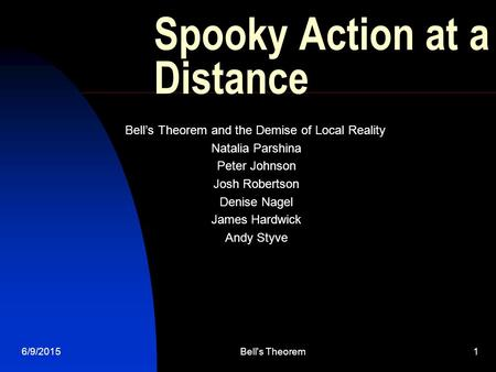 6/9/2015Bell's Theorem1 Spooky Action at a Distance Bell's Theorem and the Demise of Local Reality Natalia Parshina Peter Johnson Josh Robertson Denise.