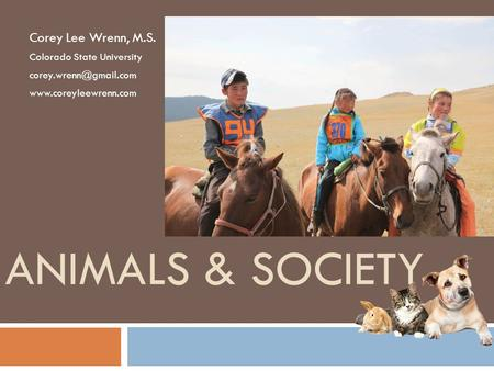 ANIMALS & SOCIETY Corey Lee Wrenn, M.S. Colorado State University