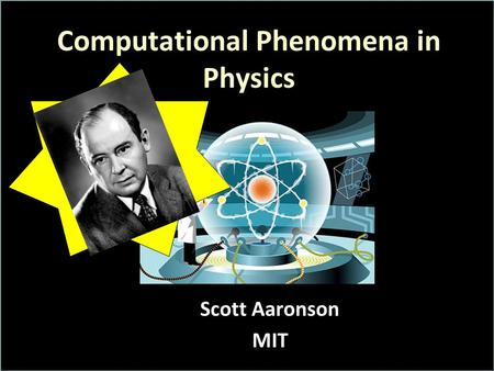 Computational Phenomena in Physics Scott Aaronson MIT.
