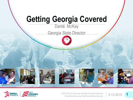 © 2015 Enroll America and Get Covered America EnrollAmerica.org | GetCoveredAmerica.org 5-13-2015 1 Getting Georgia Covered Danté McKay Georgia State Director.