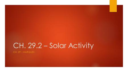 CH. 29.2 – Solar Activity CH. 29 - MARQUES. Terms to know…  Sunspot  Prominence  Granules  solar flare  coronal mass ejection  aurora.