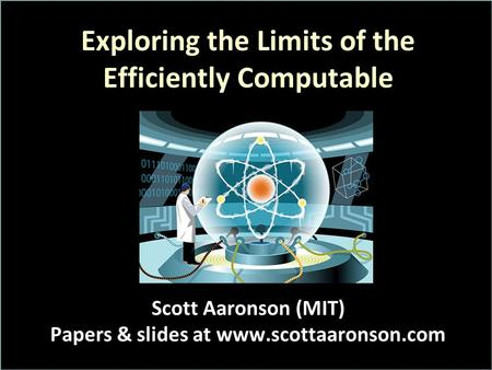 Exploring the Limits of the Efficiently Computable Scott Aaronson (MIT) Papers & slides at www.scottaaronson.com.