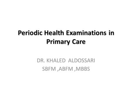 Periodic Health Examinations in Primary Care DR. KHALED ALDOSSARI SBFM,ABFM,MBBS.