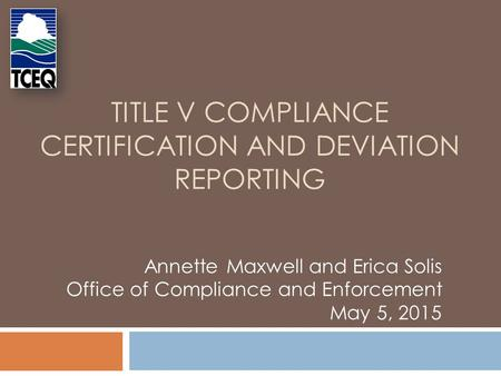 TITLE V COMPLIANCE CERTIFICATION AND DEVIATION REPORTING Annette Maxwell and Erica Solis Office of Compliance and Enforcement May 5, 2015.