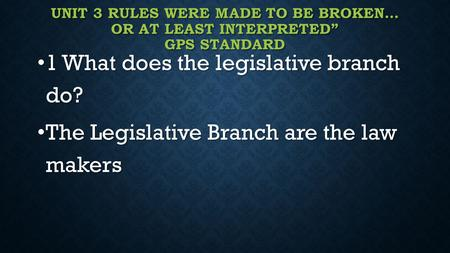 "UNIT 3 RULES WERE MADE TO BE BROKEN… OR AT LEAST INTERPRETED"" GPS STANDARD 1 What does the legislative branch do? 1 What does the legislative branch do?"