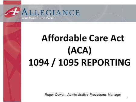 1 Affordable Care Act (ACA) 1094 / 1095 REPORTING Roger Cowan, Administrative Procedures Manager.
