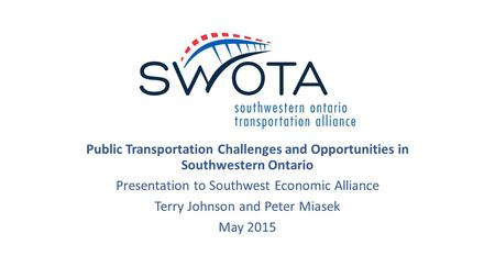 Public Transportation Challenges and Opportunities in Southwestern Ontario Presentation to Southwest Economic Alliance Terry Johnson and Peter Miasek May.