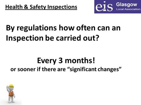 "Health & Safety Inspections By regulations how often can an Inspection be carried out? Every 3 months! or sooner if there are ""significant changes"""