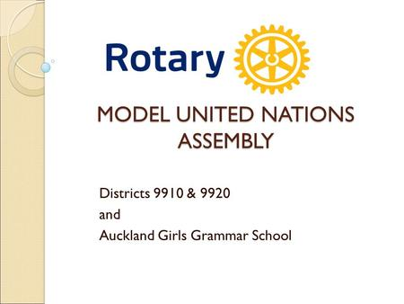 MODEL UNITED NATIONS ASSEMBLY Districts 9910 & 9920 and Auckland Girls Grammar School.