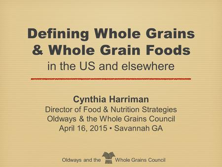 Oldways and the Whole Grains Council Defining Whole Grains & Whole Grain Foods in the US and elsewhere Defining Whole Grains & Whole Grain Foods in the.