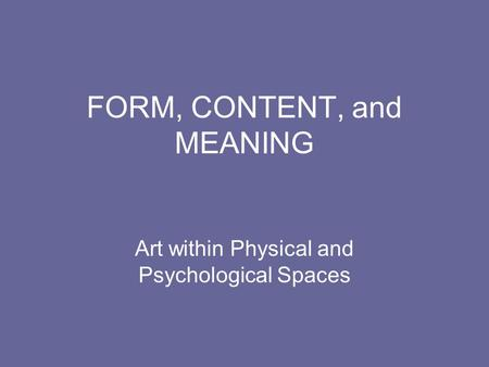 FORM, CONTENT, and MEANING Art within Physical and Psychological Spaces.