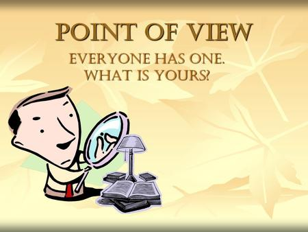 Point of View Everyone has one. What is Yours?. Point of View, What is it? Point of view refers to the vantage (view) point from which a story is told.