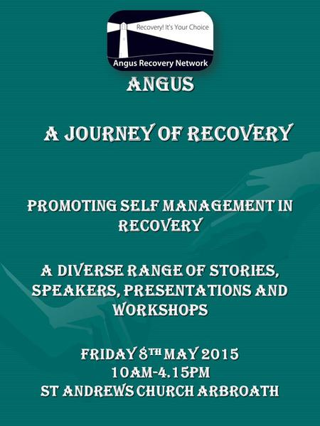 Angus a journey of recovery Promoting self management in recovery a diverse range of stories, speakers, presentations and workshops Friday 8 th May 2015.